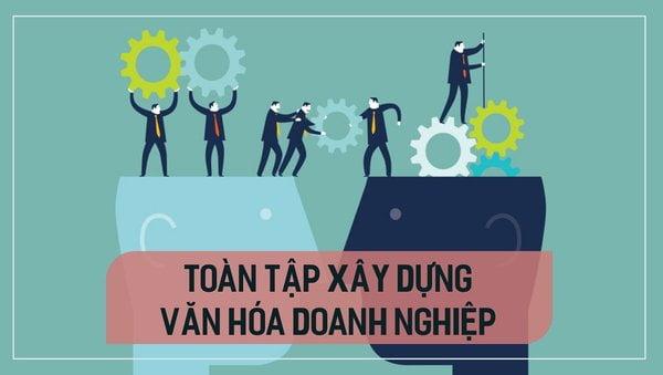 Các bước xây dựng văn hoá nội bộ doanh nghiệp, như nào mới hiệu quả?2